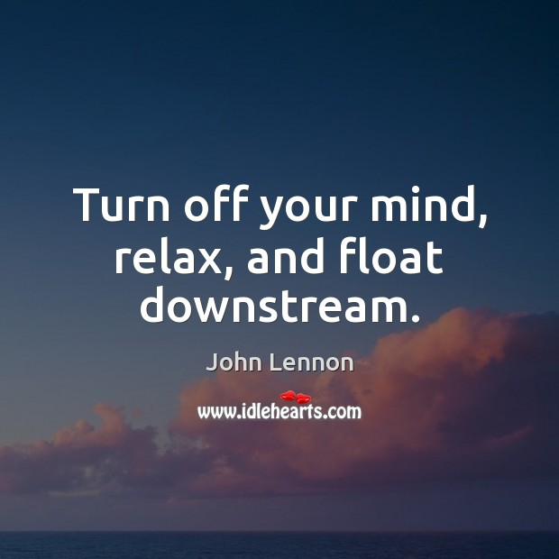 Image, Turn off your mind, relax, and float downstream.