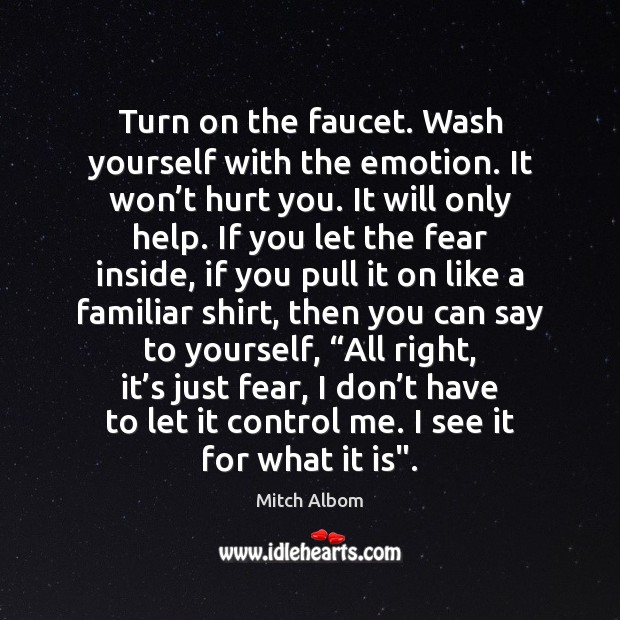 Turn on the faucet. Wash yourself with the emotion. It won't Mitch Albom Picture Quote