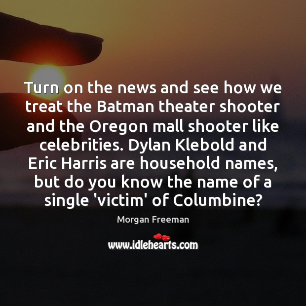 Turn on the news and see how we treat the Batman theater Morgan Freeman Picture Quote