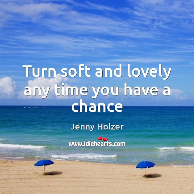 Turn soft and lovely any time you have a chance Jenny Holzer Picture Quote