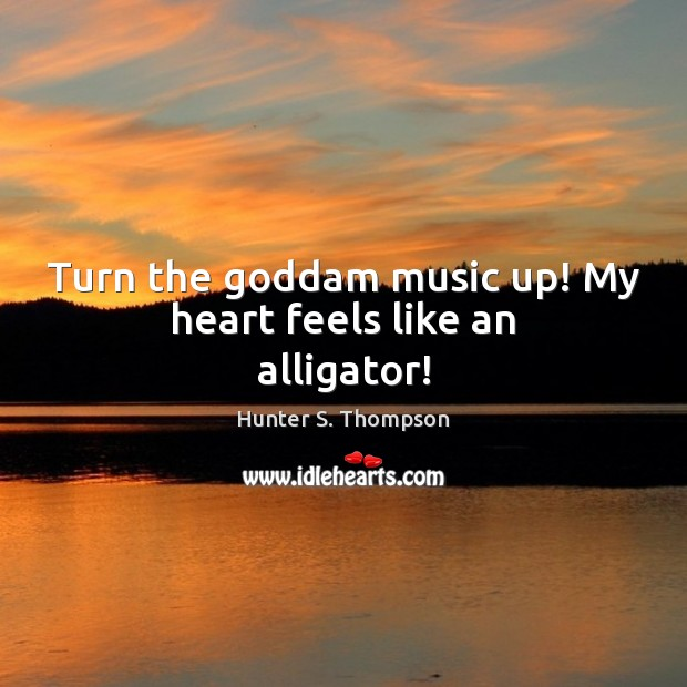 Image, Turn the goddam music up! My heart feels like an alligator!