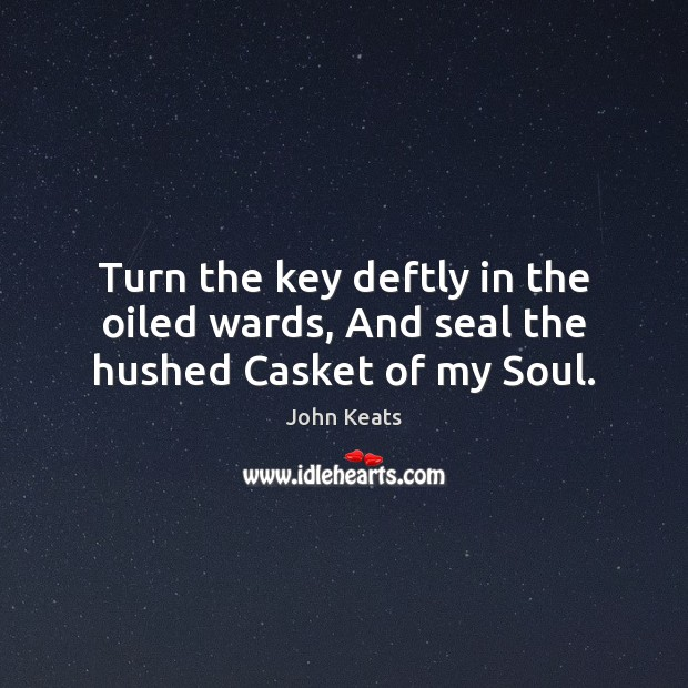Turn the key deftly in the oiled wards, And seal the hushed Casket of my Soul. John Keats Picture Quote