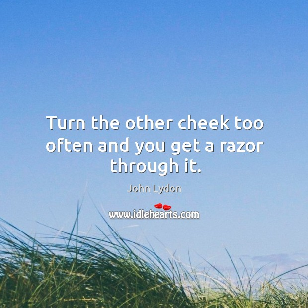 Turn the other cheek too often and you get a razor through it. Image