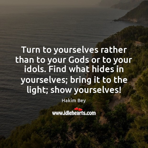Turn to yourselves rather than to your Gods or to your idols. Hakim Bey Picture Quote