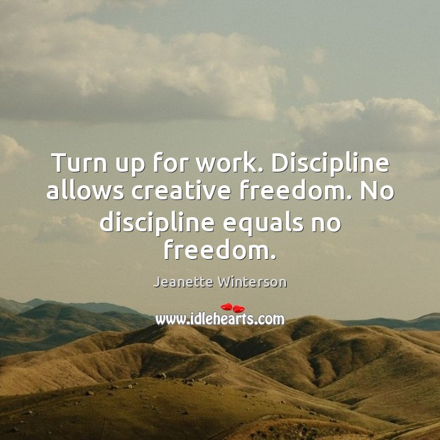 Turn up for work. Discipline allows creative freedom. No discipline equals no freedom. Jeanette Winterson Picture Quote