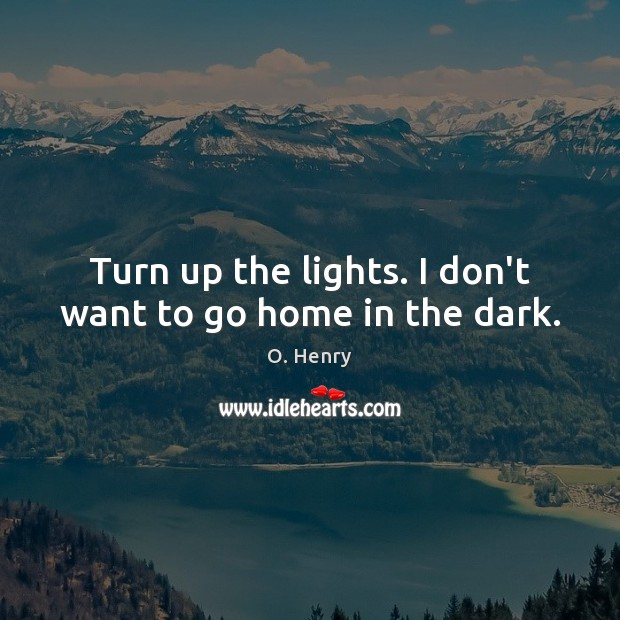 Turn up the lights. I don't want to go home in the dark. O. Henry Picture Quote