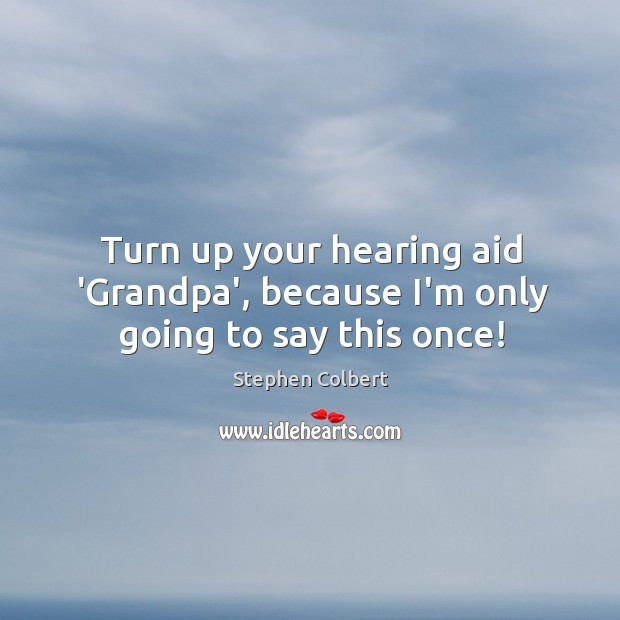 Turn up your hearing aid 'Grandpa', because I'm only going to say this once! Image