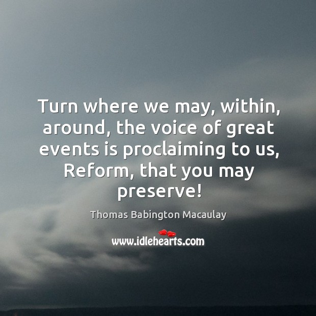 Turn where we may, within, around, the voice of great events is proclaiming to us, reform, that you may preserve! Thomas Babington Macaulay Picture Quote