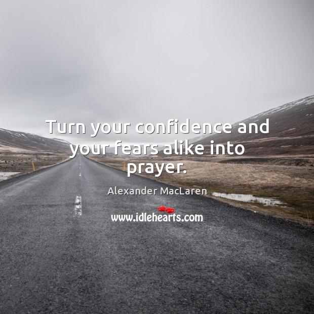 Turn your confidence and your fears alike into prayer. Alexander MacLaren Picture Quote