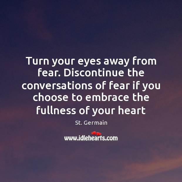 Turn your eyes away from fear. Discontinue the conversations of fear if Image