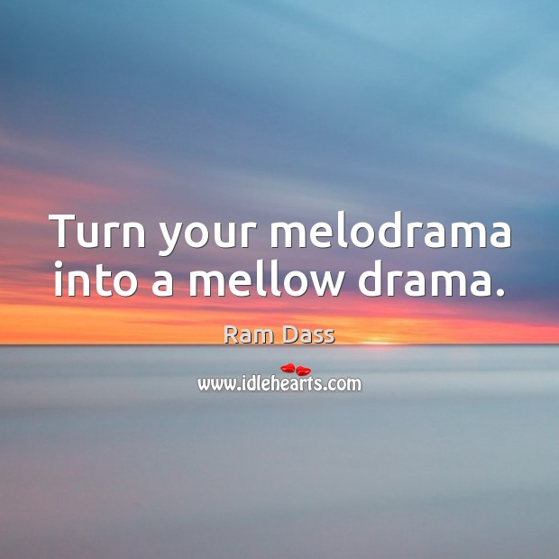 Turn your melodrama into a mellow drama. Ram Dass Picture Quote