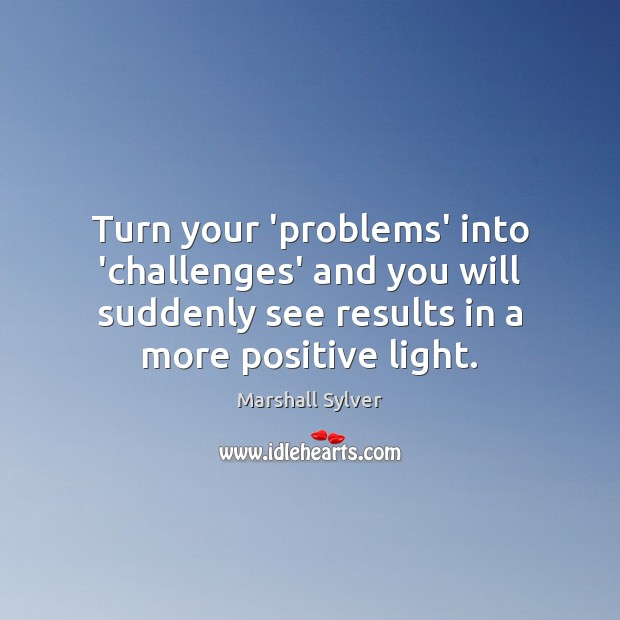 Turn your 'problems' into 'challenges' and you will suddenly see results in Marshall Sylver Picture Quote