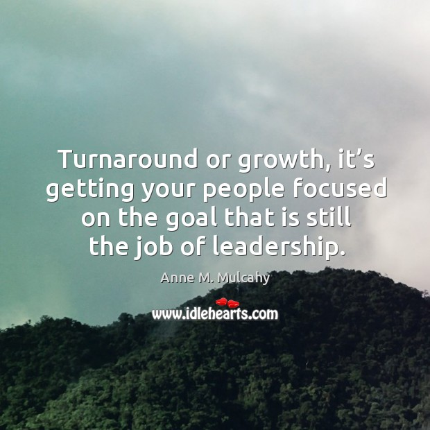 Turnaround or growth, it's getting your people focused on the goal that is still the job of leadership. Image