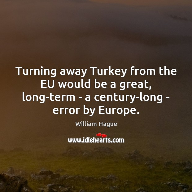 William Hague Picture Quote image saying: Turning away Turkey from the EU would be a great, long-term –