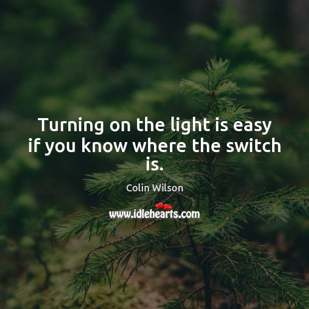 Turning on the light is easy if you know where the switch is. Colin Wilson Picture Quote