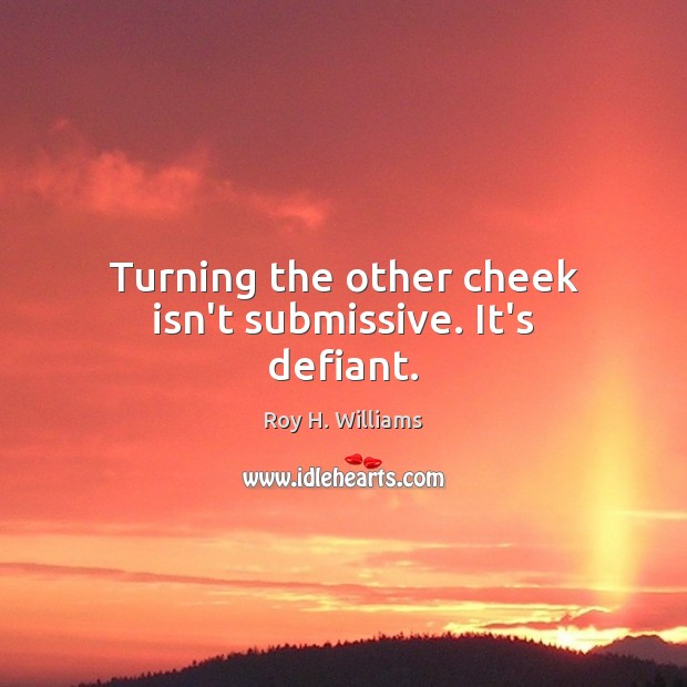 Turning the other cheek isn't submissive. It's defiant. Roy H. Williams Picture Quote