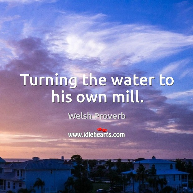 Turning the water to his own mill. Welsh Proverbs Image