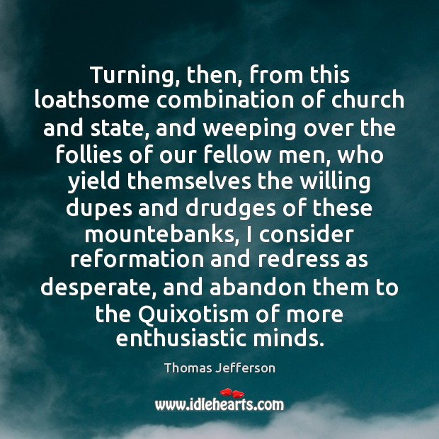 Turning, then, from this loathsome combination of church and state, and weeping Thomas Jefferson Picture Quote