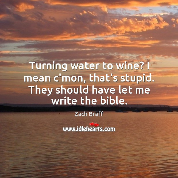 Turning water to wine? I mean c'mon, that's stupid. They should have Image