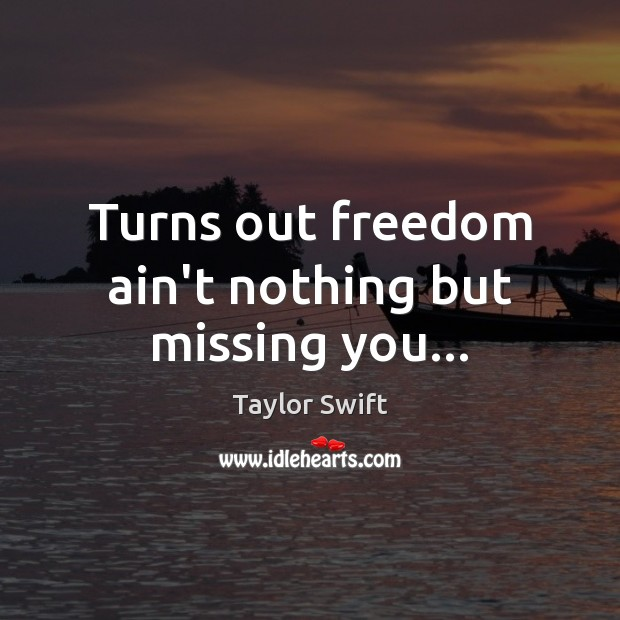 Turns out freedom ain't nothing but missing you… Missing You Quotes Image