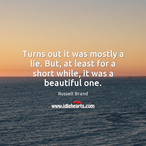 Turns out it was mostly a lie. But, at least for a short while, it was a beautiful one. Russell Brand Picture Quote