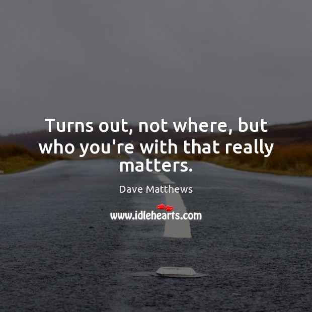 Turns out, not where, but who you're with that really matters. Dave Matthews Picture Quote