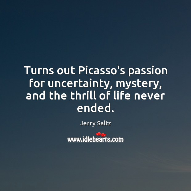 Turns out Picasso's passion for uncertainty, mystery, and the thrill of life never ended. Jerry Saltz Picture Quote