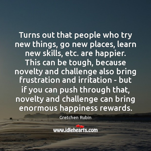 Turns out that people who try new things, go new places, learn Gretchen Rubin Picture Quote