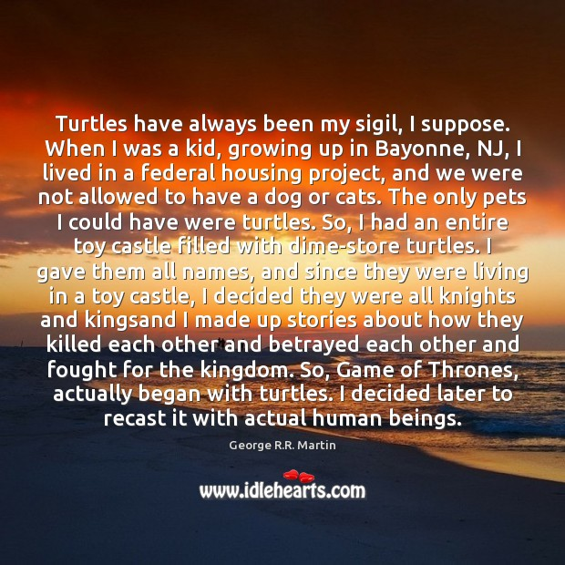 Turtles have always been my sigil, I suppose. When I was a Image