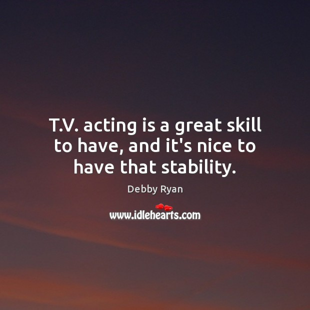 T.V. acting is a great skill to have, and it's nice to have that stability. Debby Ryan Picture Quote