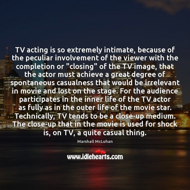 TV acting is so extremely intimate, because of the peculiar involvement of Marshall McLuhan Picture Quote