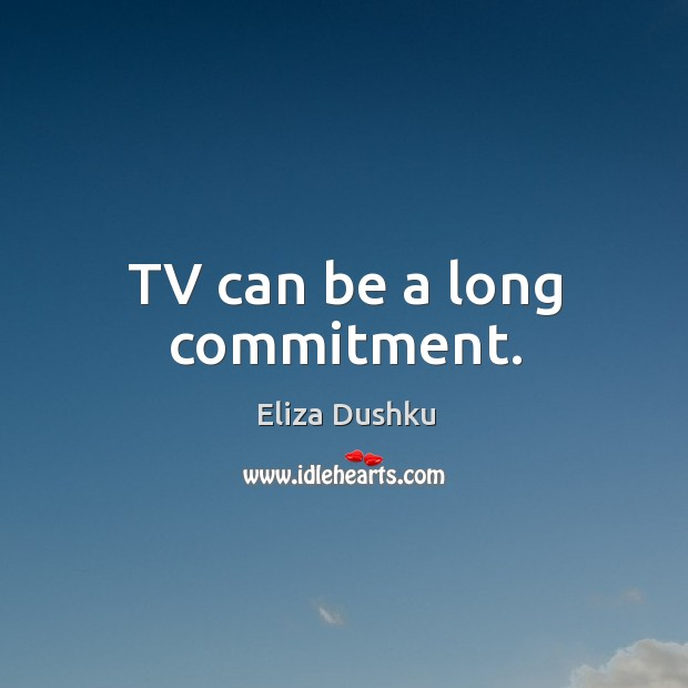 Image, Tv can be a long commitment.