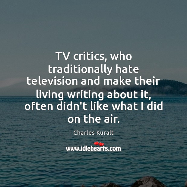 TV critics, who traditionally hate television and make their living writing about Charles Kuralt Picture Quote