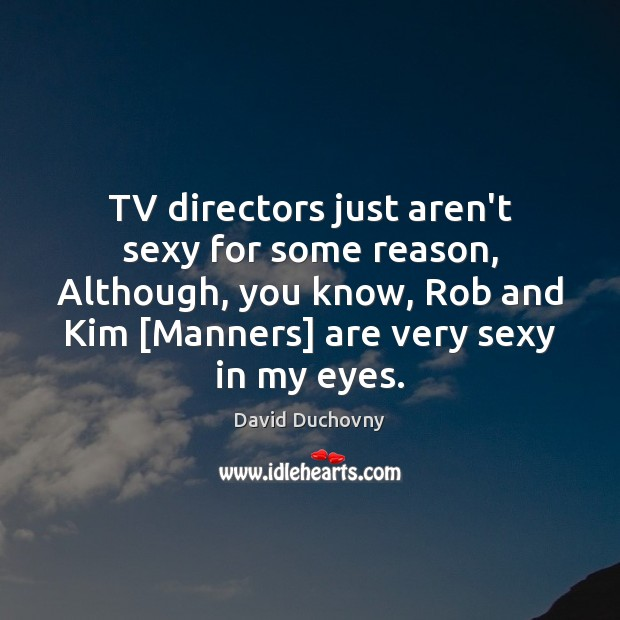 TV directors just aren't sexy for some reason, Although, you know, Rob Image