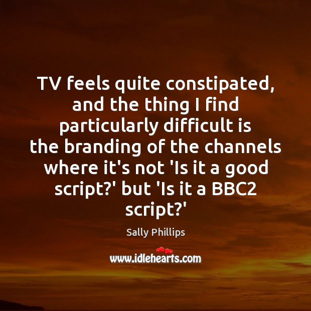TV feels quite constipated, and the thing I find particularly difficult is Image