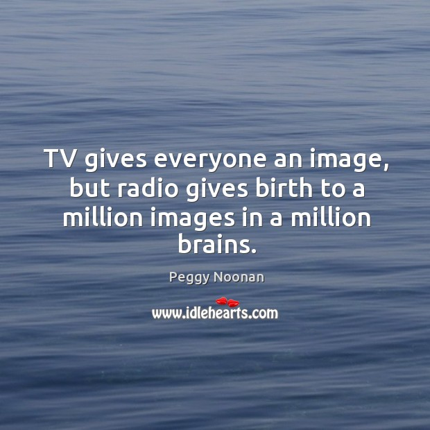 Tv gives everyone an image, but radio gives birth to a million images in a million brains. Image