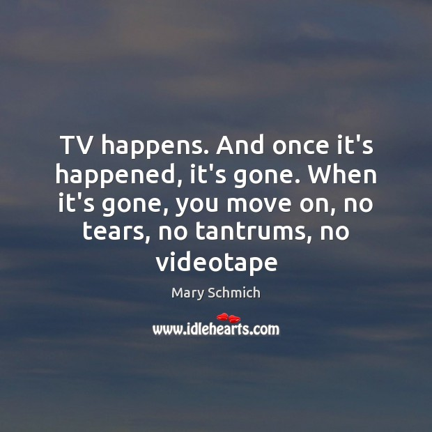 TV happens. And once it's happened, it's gone. When it's gone, you Move On Quotes Image