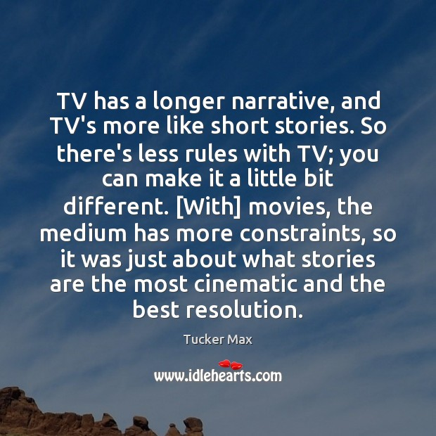 Image, TV has a longer narrative, and TV's more like short stories. So