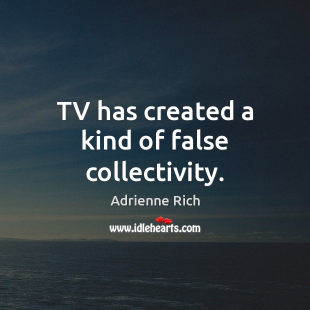 TV has created a kind of false collectivity. Adrienne Rich Picture Quote