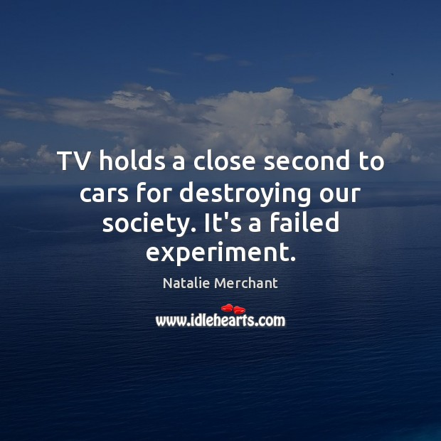 TV holds a close second to cars for destroying our society. It's a failed experiment. Natalie Merchant Picture Quote