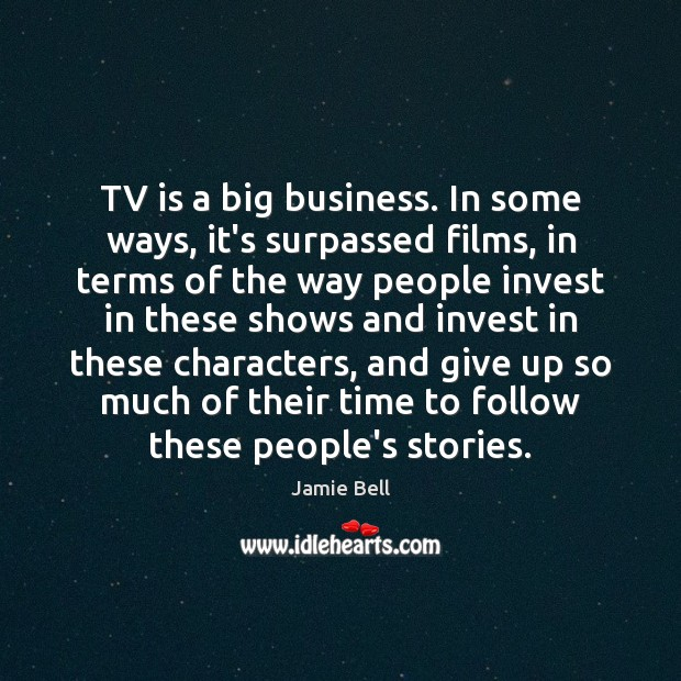 TV is a big business. In some ways, it's surpassed films, in Image
