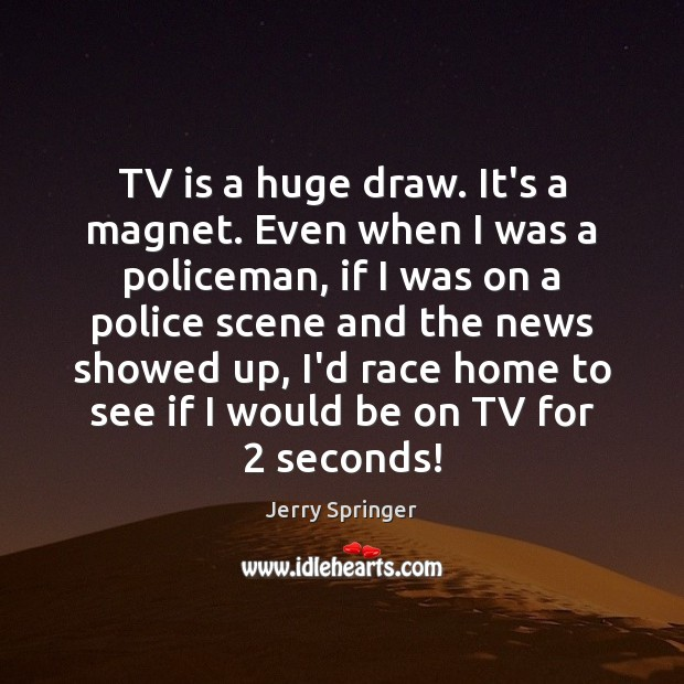 Image, TV is a huge draw. It's a magnet. Even when I was