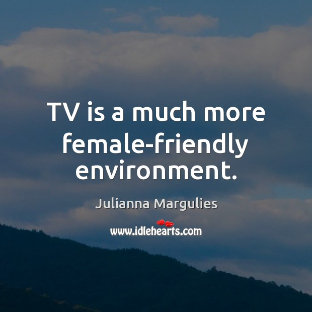 TV is a much more female-friendly environment. Julianna Margulies Picture Quote