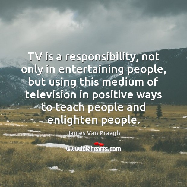 TV is a responsibility, not only in entertaining people, but using this Image