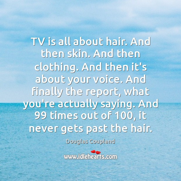 Image, TV is all about hair. And then skin. And then clothing. And