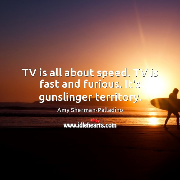 TV is all about speed. TV is fast and furious. It's gunslinger territory. Image
