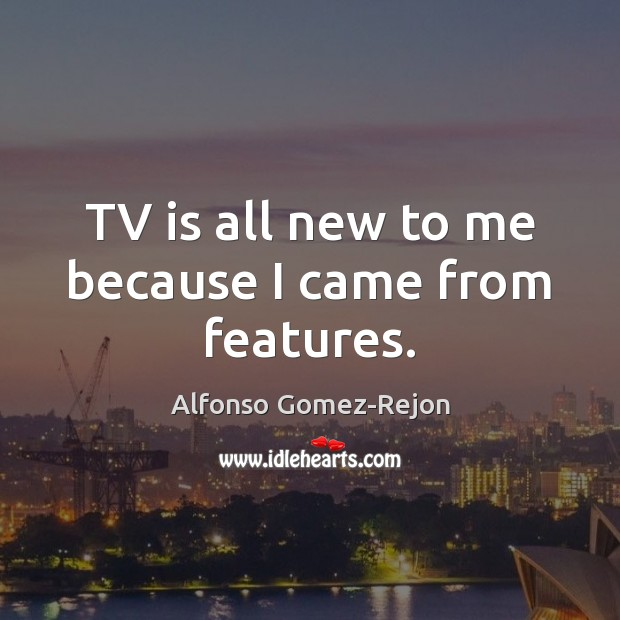 Image, TV is all new to me because I came from features.