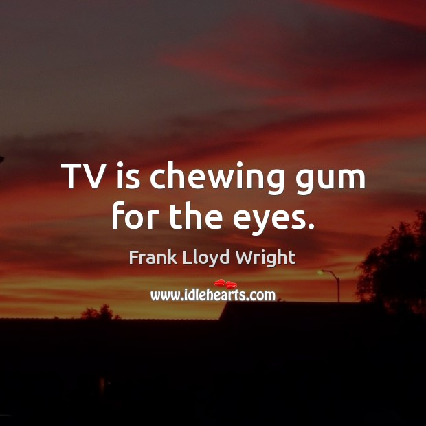 TV is chewing gum for the eyes. Frank Lloyd Wright Picture Quote