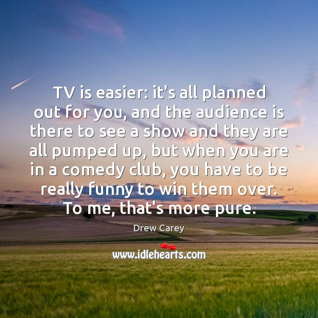 Image about TV is easier: it's all planned out for you, and the audience