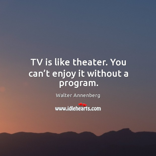 Image, Tv is like theater. You can't enjoy it without a program.